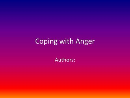 Coping with Anger Authors:. What is anger? How do you know when you are angry?
