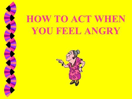 HOW TO ACT WHEN YOU FEEL ANGRY
