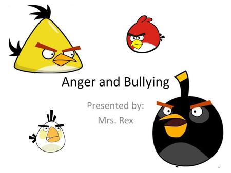 Anger and Bullying Presented by: Mrs. Rex. Why Are We Angry? Why Are We Mean? Frustrated Jealous Embarrassed Lonely Scared Hurt Sad.
