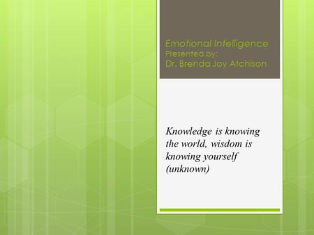Emotional Intelligence Presented by: Dr. Brenda Joy Atchison Knowledge is knowing the world, wisdom is knowing yourself (unknown)