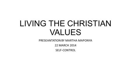 LIVING THE CHRISTIAN VALUES PRESEANTATION BY MARTHA MAPONYA 22 MARCH 2014 SELF-CONTROL.