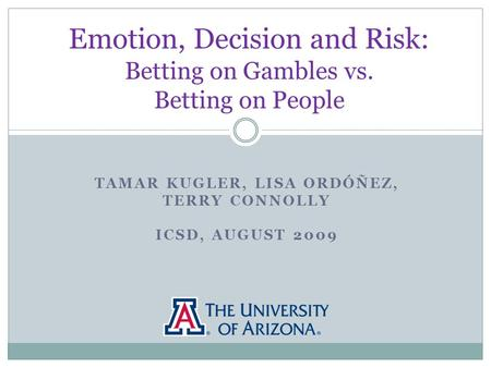 TAMAR KUGLER, LISA ORDÓÑEZ, TERRY CONNOLLY ICSD, AUGUST 2009 Emotion, Decision and Risk: Betting on Gambles vs. Betting on People.