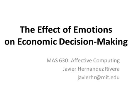 The Effect of Emotions on Economic Decision-Making MAS 630: Affective Computing Javier Hernandez Rivera