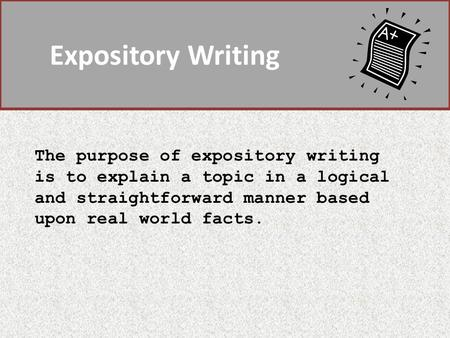 Expository Writing The purpose of expository writing is to explain a topic in a logical and straightforward manner based upon real world facts.