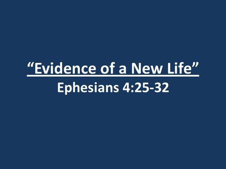 """Evidence of a New Life"" Ephesians 4:25-32. I John 2:4 The man who says, ""I know him,"" but does not do what he commands is a liar, and the truth is not."