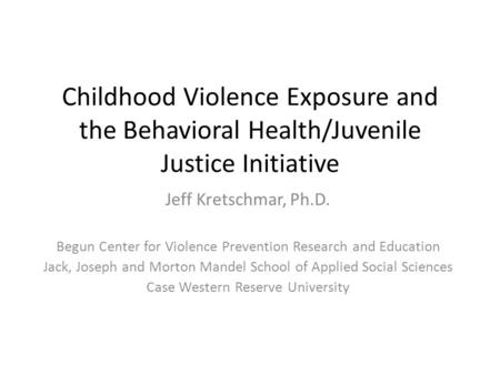 Childhood Violence Exposure and the Behavioral Health/Juvenile Justice Initiative Jeff Kretschmar, Ph.D. Begun Center for Violence Prevention Research.