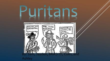 Puritans By: Sam, Jayden, BRAD !!!!, Colin, and Ashley.