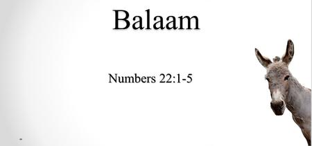 Balaam Numbers 22:1-5. The King fears Israel Then the children of Israel moved, and camped in the plains of Moab on the side of the Jordan across from.