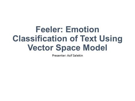 Feeler: Emotion Classification of Text Using Vector Space Model Presenter: Asif Salekin.