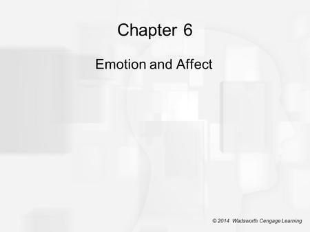 Chapter 6 Emotion and Affect © 2014 Wadsworth Cengage Learning.