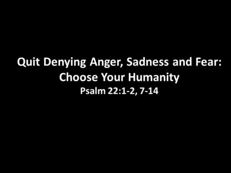 I Quit: Part 4 Quit Denying Anger, Sadness and Fear: Choose Your Humanity Psalm 22:1-2, 7-14.