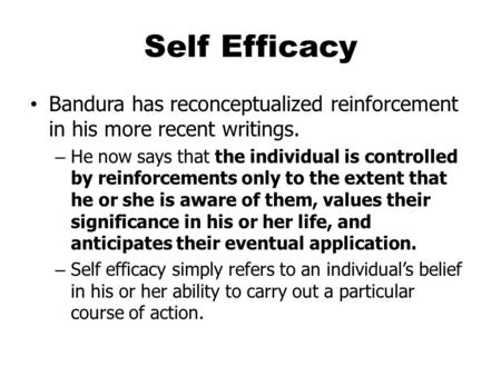 Self Efficacy Bandura has reconceptualized reinforcement in his more recent writings. – He now says that the individual is controlled by reinforcements.