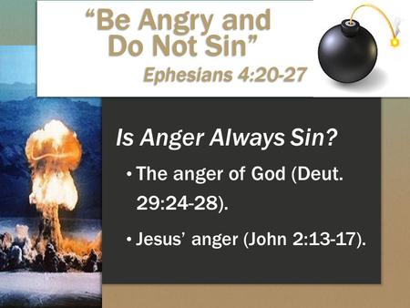 "Is Anger Always Sin? The anger of God (Deut. 29:24-28). Jesus' anger (John 2:13-17). ""Be Angry and Do Not Sin"" Ephesians 4:20-27."