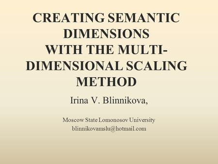 CREATING SEMANTIC DIMENSIONS WITH THE MULTI- DIMENSIONAL SCALING METHOD Irina V. Blinnikova, Moscow State Lomonosov University
