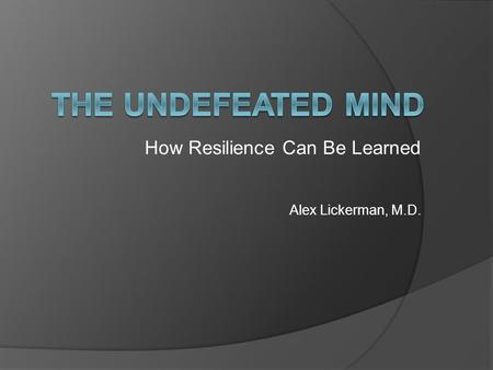 How Resilience Can Be Learned Alex Lickerman, M.D.