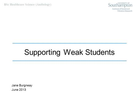 BSc Healthcare Science (Audiology) Supporting Weak Students Jane Burgneay June 2013.