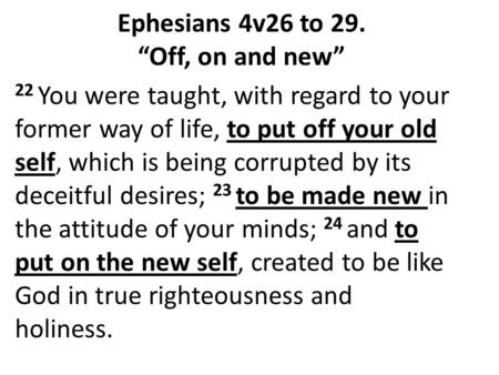 22 You were taught, with regard to your former way of life, to put off your old self, which is being corrupted by its deceitful desires; 23 to be made.