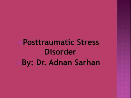  Posttraumatic Stress Disorder  By: Dr. Adnan Sarhan.
