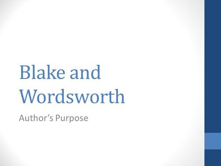 Blake and Wordsworth Author's Purpose. 3 General Purposes: To inform To entertain To persuade Blake's General Purpose? To inform or educate - Blake worked.