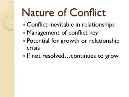 Nature of Conflict Conflict inevitable in relationships Management of conflict key Potential for growth or relationship crisis If not resolved…continues.