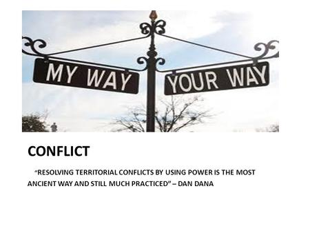 "CONFLICT "" RESOLVING TERRITORIAL CONFLICTS BY USING POWER IS THE MOST ANCIENT WAY AND STILL MUCH PRACTICED"" – DAN DANA."