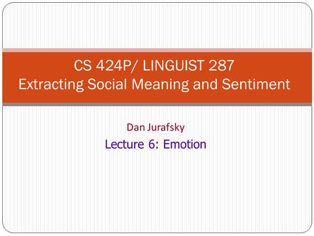 Dan Jurafsky Lecture 6: Emotion CS 424P/ LINGUIST 287 Extracting Social Meaning and Sentiment.