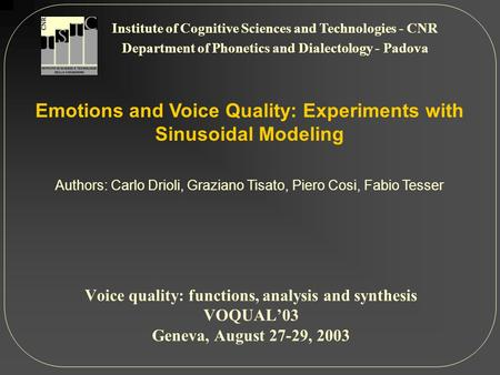 Emotions and Voice Quality: Experiments with Sinusoidal Modeling Authors: Carlo Drioli, Graziano Tisato, Piero Cosi, Fabio Tesser Institute of Cognitive.