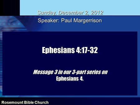 Rosemount Bible Church Ephesians 4:17-32 Message 3 in our 3-part series on Ephesians 4. Sunday, December 2, 2012 Speaker: Paul Margerrison.