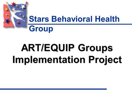 Stars Behavioral Health Group ART/EQUIP Groups Implementation Project.