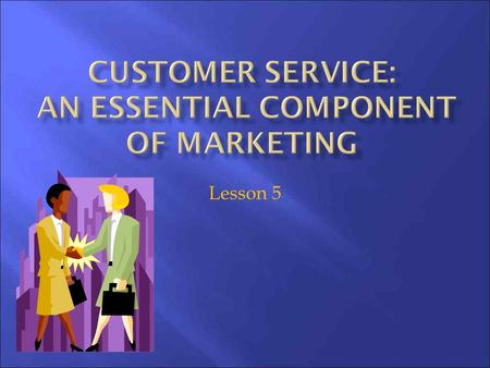 Lesson 5. 1. Explain the essentials of customer service; 2. Identify other integral factors of the value-added business that contribute to customer service;