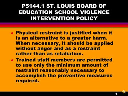 P5144.1 ST. LOUIS BOARD OF EDUCATION SCHOOL VIOLENCE INTERVENTION POLICY l Physical restraint is justified when it is an alternative to a greater harm.