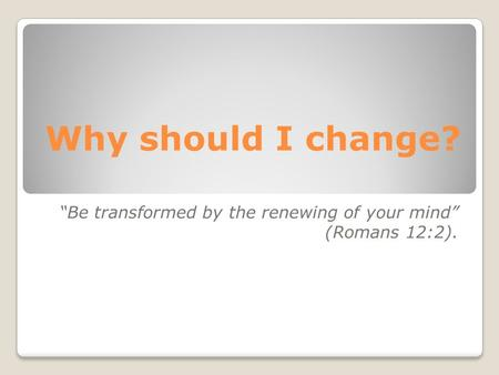"Why should I change? ""Be transformed by the renewing of your mind"" (Romans 12:2)."