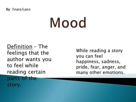 Definition – The feelings that the author wants you to feel while reading certain parts of the story. While reading a story you can feel happiness, sadness,