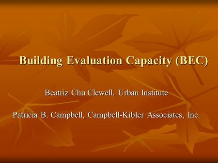 Building Evaluation Capacity (BEC) Beatriz Chu Clewell, Urban Institute Patricia B. Campbell, Campbell-Kibler Associates, Inc.