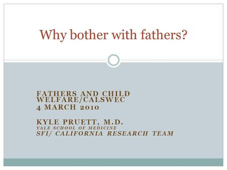FATHERS AND CHILD WELFARE/CALSWEC 4 MARCH 2010 KYLE PRUETT, M.D. YALE SCHOOL OF MEDICINE SFI/ CALIFORNIA RESEARCH TEAM Why bother with fathers?