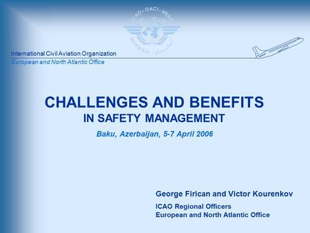 International Civil Aviation Organization European and North Atlantic Office CHALLENGES AND BENEFITS IN SAFETY MANAGEMENT Baku, Azerbaijan, 5-7 April 2006.
