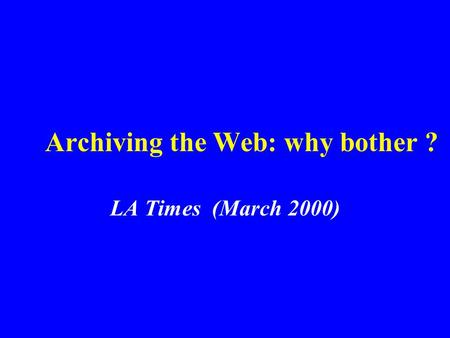 Archiving the Web: why bother ? LA Times (March 2000)