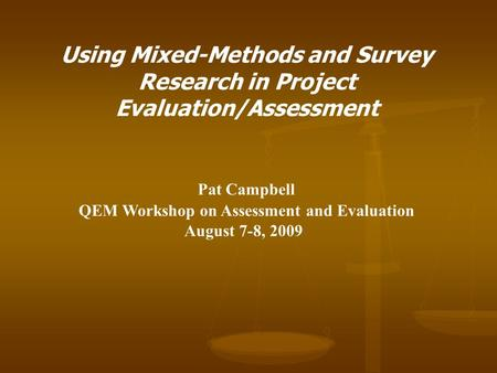 Using Mixed-Methods and Survey Research in Project Evaluation/Assessment Pat Campbell QEM Workshop on Assessment and Evaluation August 7-8, 2009.