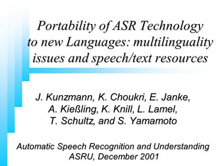 J. Kunzmann, K. Choukri, E. Janke, A. Kießling, K. Knill, L. Lamel, T. Schultz, and S. Yamamoto Automatic Speech Recognition and Understanding ASRU, December.