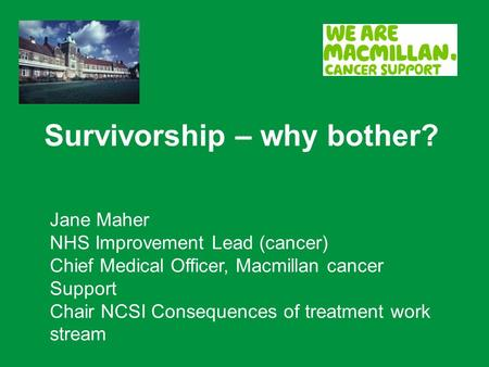 Survivorship – why bother? Jane Maher NHS Improvement Lead (cancer) Chief Medical Officer, Macmillan cancer Support Chair NCSI Consequences of treatment.
