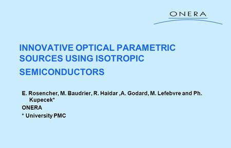 INNOVATIVE OPTICAL PARAMETRIC SOURCES USING ISOTROPIC SEMICONDUCTORS E. Rosencher, M. Baudrier, R. Haidar,A. Godard, M. Lefebvre and Ph. Kupecek* ONERA.