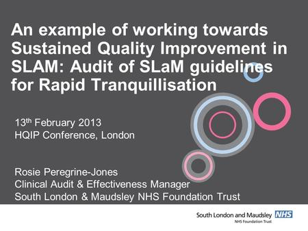 An example of working towards Sustained Quality Improvement in SLAM: Audit of SLaM guidelines for Rapid Tranquillisation 13 th February 2013 HQIP Conference,