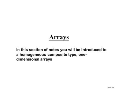 James Tam Arrays In this section of notes you will be introduced to a homogeneous composite type, one- dimensional arrays.