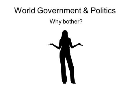 World Government & Politics Why bother?. The World Is Our Stage What American Knew Then & Now 20% of followed foreign affairs prior to 9/11 Few knew.