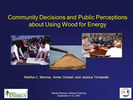 Community Decisions and Public Perceptions about Using Wood for Energy Martha C. Monroe, Annie Oxarart, and Jessica Tomasello Woody Biomass Outreach Training.