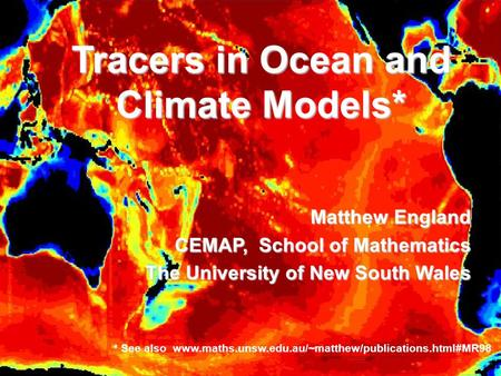 Tracers in Ocean and Climate Models* Matthew England CEMAP, School of Mathematics The University of New South Wales * See also www.maths.unsw.edu.au/~matthew/publications.html#MR98.