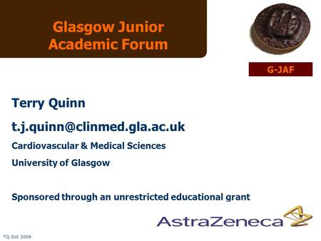 TQ Oct 2009 Glasgow Junior Academic Forum Terry Quinn Cardiovascular & Medical Sciences University of Glasgow Sponsored through.