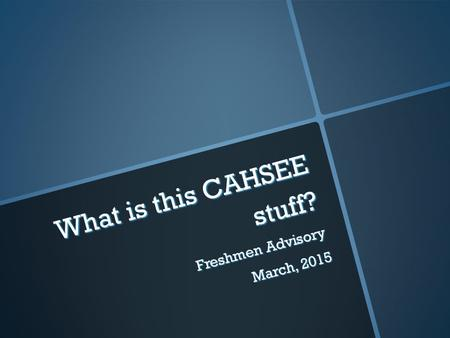 What is this CAHSEE stuff? Freshmen Advisory March, 2015.