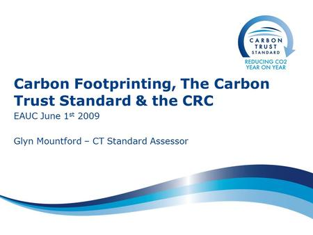 Carbon Footprinting, The Carbon Trust Standard & the CRC EAUC June 1 st 2009 Glyn Mountford – CT Standard Assessor.