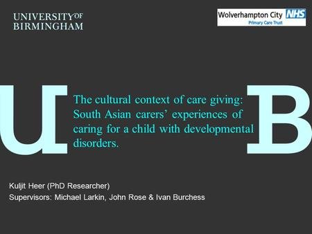 The cultural context of care giving: South Asian carers' experiences of caring for a child with developmental disorders. Kuljit Heer (PhD Researcher) Supervisors: